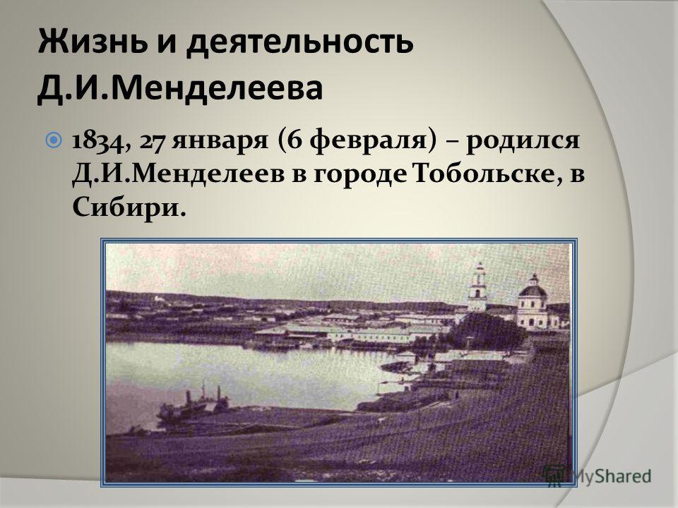 Жизнь и деятельность Д.И.Менделеева 1834, 27 января (6 февраля) – родился Д.И.Менделеев в городе Тобольске, в Сибири.