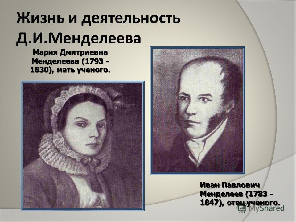 Жизнь и деятельность Д.И.Менделеева Мария Дмитриевна Менделеева (1793 - 1830), мать ученого. Иван Павлович Менделеев (1783 - 1847), отец ученого.