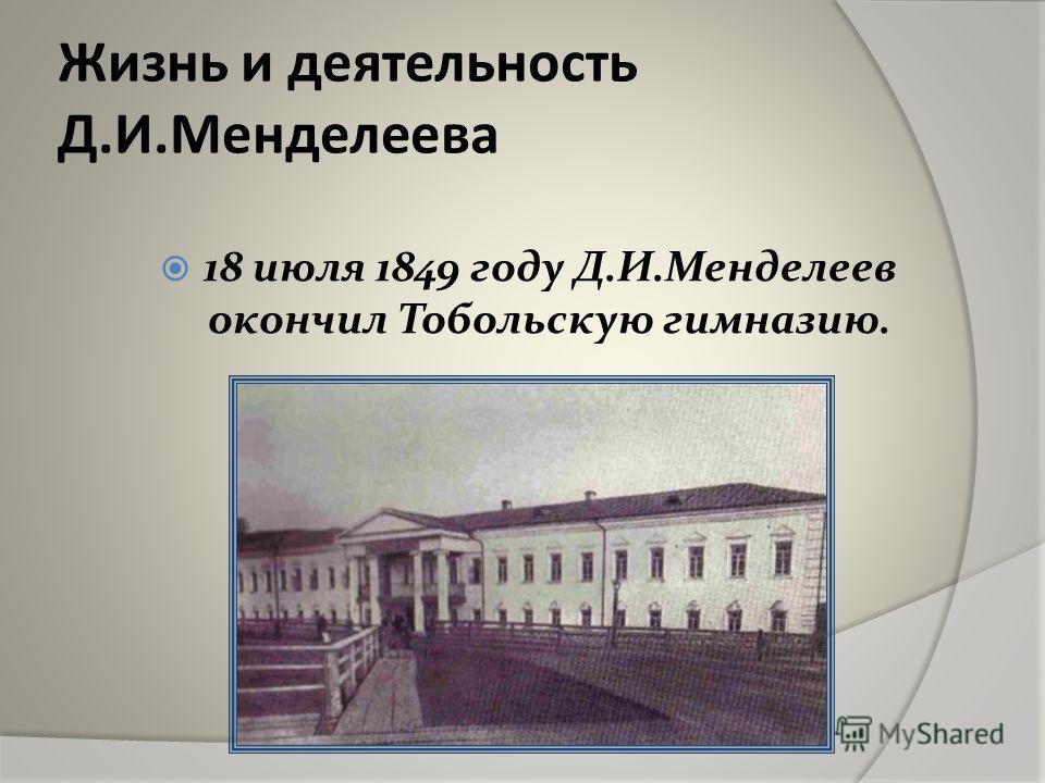 Жизнь и деятельность Д.И.Менделеева 18 июля 1849 году Д.И.Менделеев окончил Тобольскую гимназию.