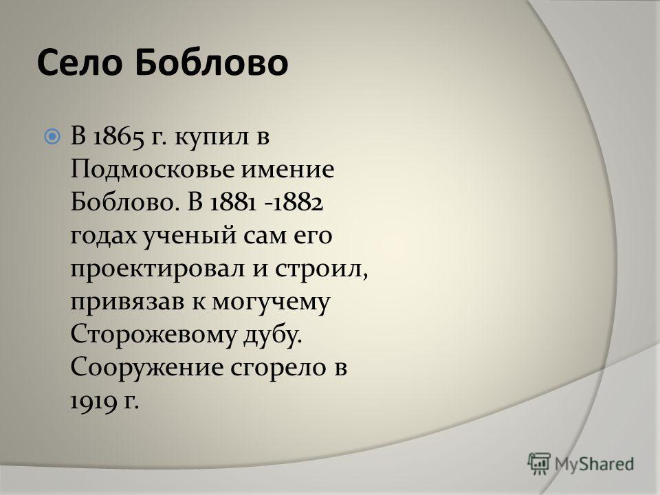 Село Боблово В 1865 г. купил в Подмосковье имение Боблово. В 1881 -1882 годах ученый сам его проектировал и строил, привязав к могучему Сторожевому дубу. Сооружение сгорело в 1919 г.