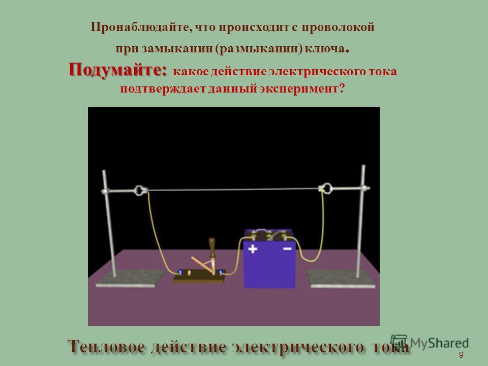 Пронаблюдайте, что происходит с проволокой при замыкании (размыкании) ключа. Подумайте: Подумайте: какое действие электрического тока подтверждает данный эксперимент? 9