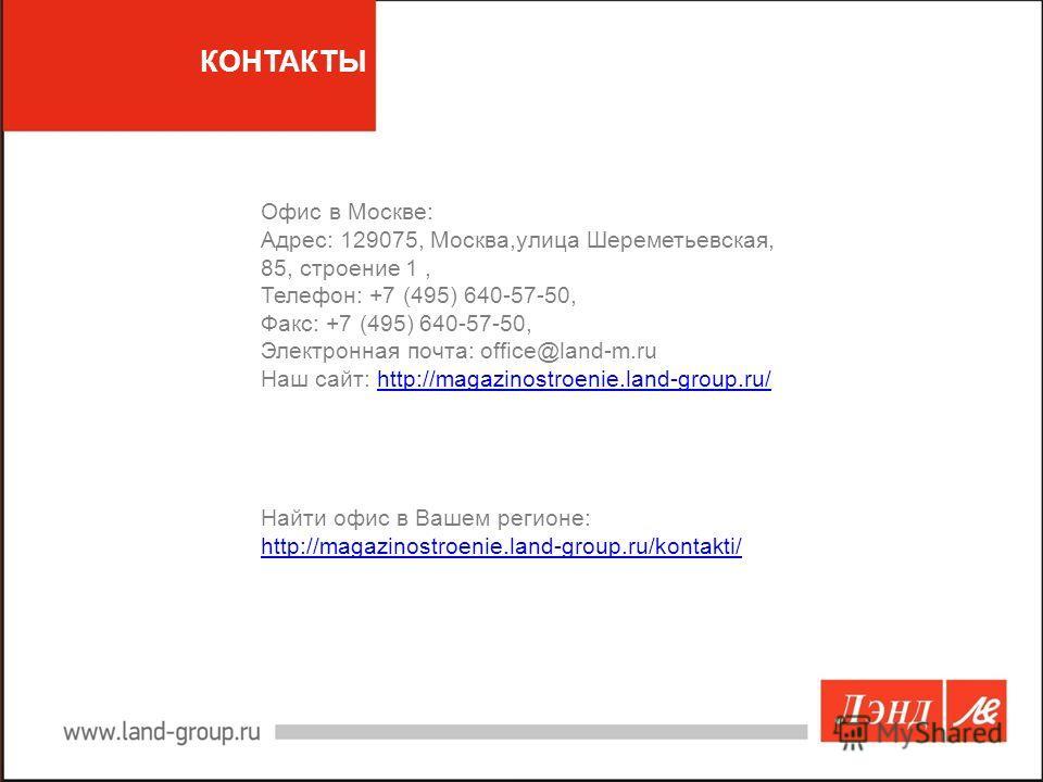 КОНТАКТЫ Офис в Москве: Адрес: 129075, Москва,улица Шереметьевская, 85, строение 1, Телефон: +7 (495) 640-57-50, Факс: +7 (495) 640-57-50, Электронная почта: office@land-m.ru Наш сайт: http://magazinostroenie.land-group.ru/http://magazinostroenie.lan