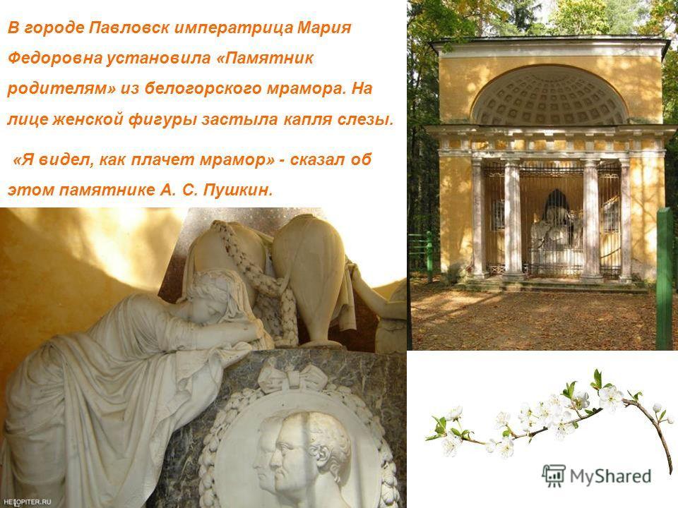 В городе Павловск императрица Мария Федоровна установила «Памятник родителям» из белогорского мрамора. На лице женской фигуры застыла капля слезы. «Я видел, как плачет мрамор» - сказал об этом памятнике А. С. Пушкин.