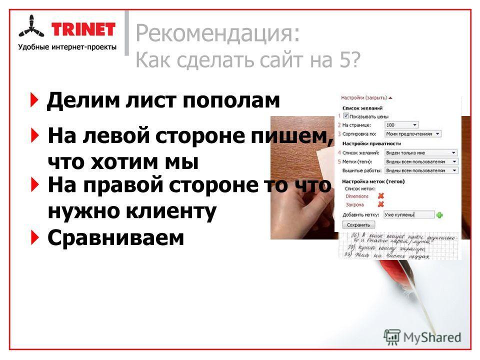 Рекомендация: Как сделать сайт на 5? Делим лист пополам На левой стороне пишем, что хотим мы На правой стороне то что нужно клиенту Сравниваем