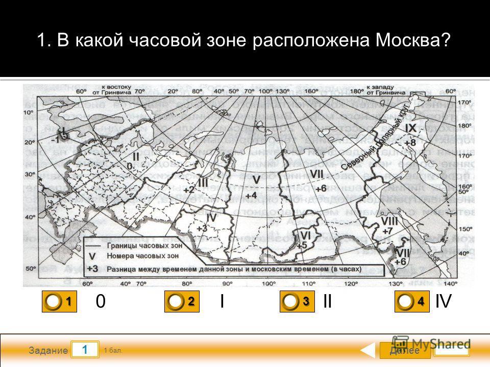 Далее 1 Задание 1 бал. 1111 2222 3333 4444 1. В какой часовой зоне расположена Москва? 0IIIIV