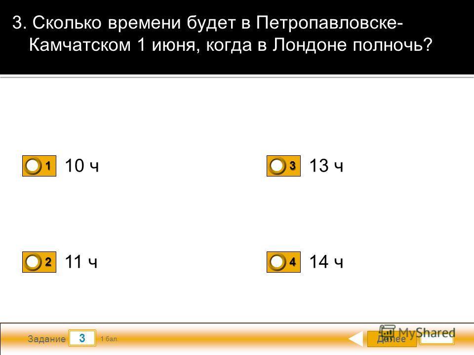Далее 3 Задание 1 бал. 1111 2222 3333 4444 3. Сколько времени будет в Петропавловске- Камчатском 1 июня, когда в Лондоне полночь? 10 ч 11 ч 14 ч 13 ч