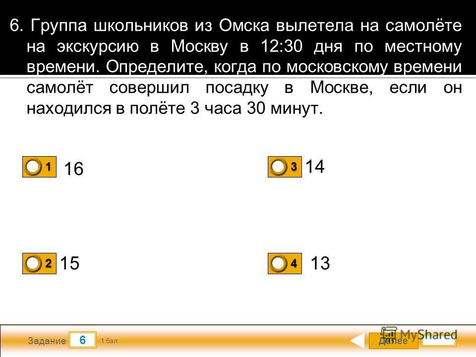 Далее 6 Задание 1 бал. 1111 2222 3333 4444 6. Группа школьников из Омска вылетела на самолёте на экскурсию в Москву в 12:30 дня по местному времени. Определите, когда по московскому времени самолёт совершил посадку в Москве, если он находился в полёт