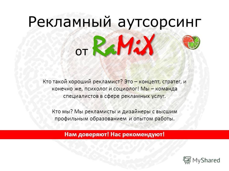 RaMiX Рекламный аутсорсинг от RaMiX Кто такой хороший рекламист? Это – концепт, стратег, и конечно же, психолог и социолог! Мы – команда специалистов в сфере рекламных услуг. Кто мы? Мы рекламисты и дизайнеры с высшим профильным образованием и опытом