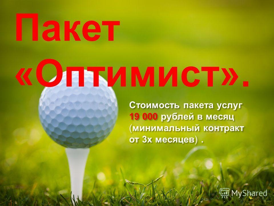 Стоимость пакета услуг 19 000 рублей в месяц (минимальный контракт от 3 х месяцев). Стоимость пакета услуг 19 000 рублей в месяц (минимальный контракт от 3 х месяцев). Пакет «Оптимист».