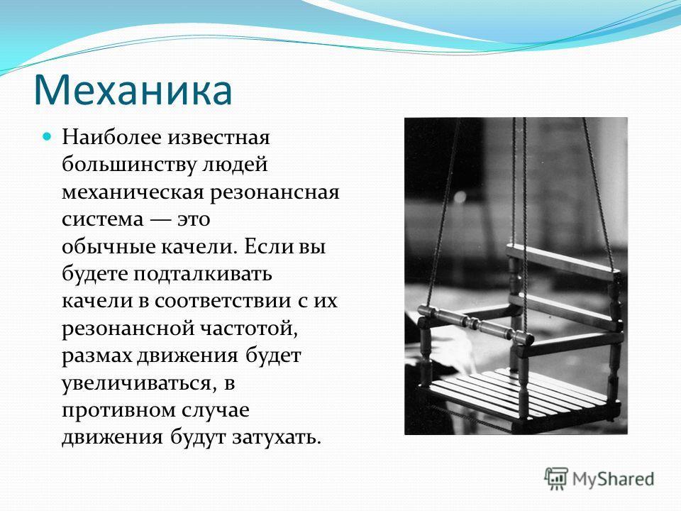 Механика Наиболее известная большинству людей механическая резонансная система это обычные качели. Если вы будете подталкивать качели в соответствии с их резонансной частотой, размах движения будет увеличиваться, в противном случае движения будут зат