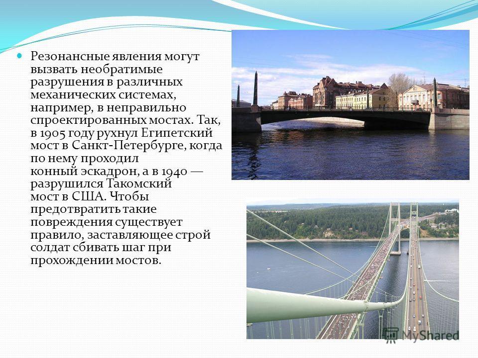 Резонансные явления могут вызвать необратимые разрушения в различных механических системах, например, в неправильно спроектированных мостах. Так, в 1905 году рухнул Египетский мост в Санкт-Петербурге, когда по нему проходил конный эскадрон, а в 1940