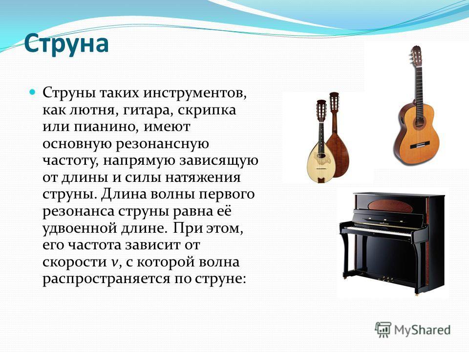 Струна Струны таких инструментов, как лютня, гитара, скрипка или пианино, имеют основную резонансную частоту, напрямую зависящую от длины и силы натяжения струны. Длина волны первого резонанса струны равна её удвоенной длине. При этом, его частота за