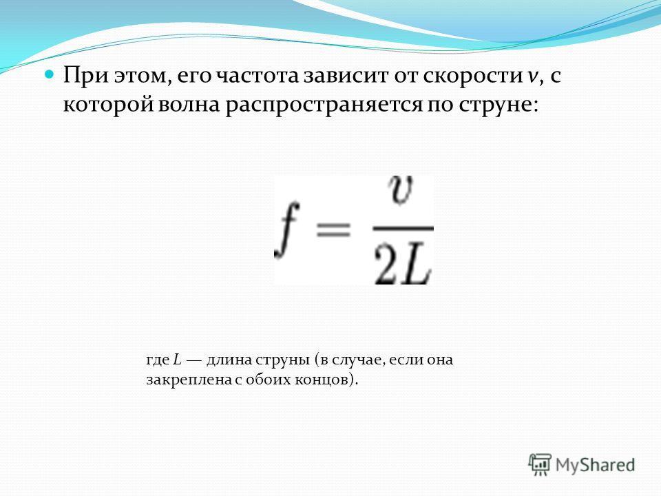 При этом, его частота зависит от скорости v, с которой волна распространяется по струне: где L длина струны (в случае, если она закреплена с обоих концов).