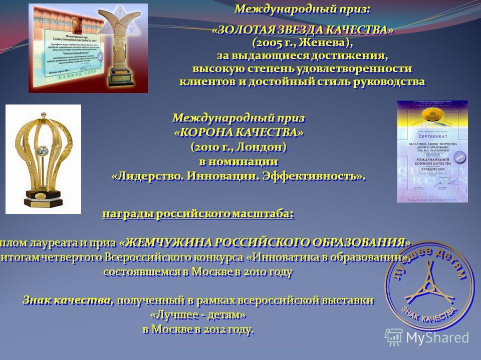 Международный приз: «ЗОЛОТАЯ ЗВЕЗДА КАЧЕСТВА» (2005 г., Женева), за выдающиеся достижения, высокую степень удовлетворенности клиентов и достойный стиль руководства Международный приз: «ЗОЛОТАЯ ЗВЕЗДА КАЧЕСТВА» (2005 г., Женева), за выдающиеся достиже