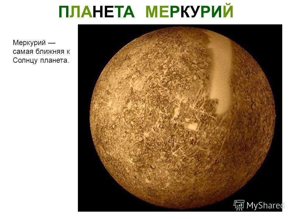 ПЛАНЕТА МЕРКУРИЙ Меркурий самая ближняя к Солнцу планета.