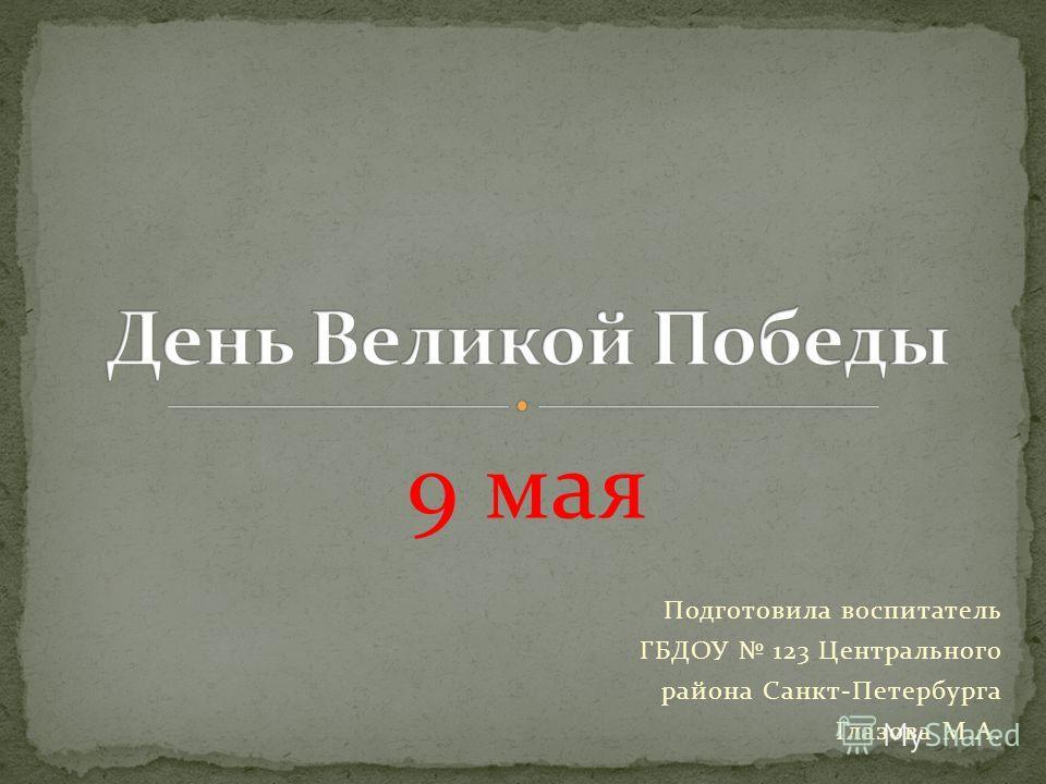 9 мая Подготовила воспитатель ГБДОУ 123 Центрального района Санкт-Петербурга Глазова М.А.