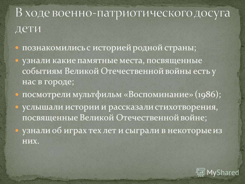 познакомились с историей родной страны; узнали какие памятные места, посвященные событиям Великой Отечественной войны есть у нас в городе; посмотрели мультфильм «Воспоминание» (1986); услышали истории и рассказали стихотворения, посвященные Великой О