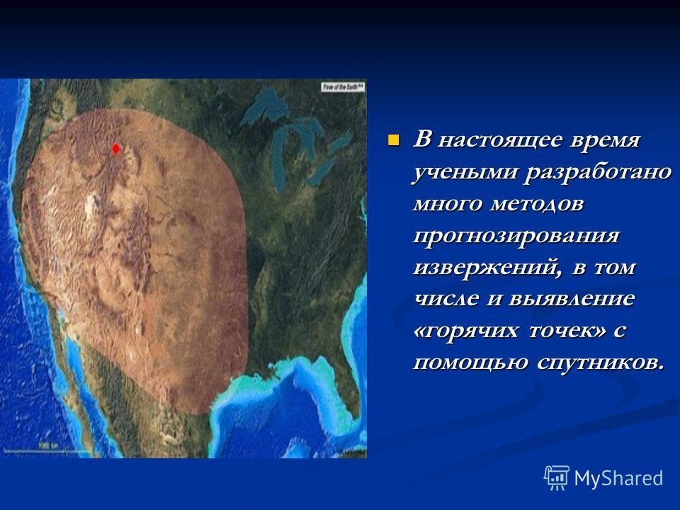 В настоящее время учеными разработано много методов прогнозирования извержений, в том числе и выявление «горячих точек» с помощью спутников. В настоящее время учеными разработано много методов прогнозирования извержений, в том числе и выявление «горя