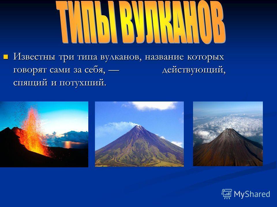 Известны три типа вулканов, название которых говорят сами за себя, действующий, спящий и потухший. Известны три типа вулканов, название которых говорят сами за себя, действующий, спящий и потухший.