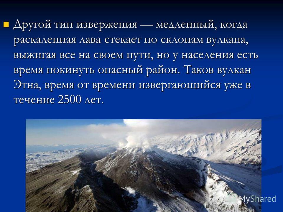 Другой тип извержения медленный, когда раскаленная лава стекает по склонам вулкана, выжигая все на своем пути, но у населения есть время покинуть опасный район. Таков вулкан Этна, время от времени извергающийся уже в течение 2500 лет. Другой тип изве