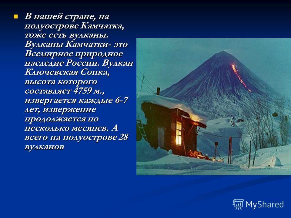 В нашей стране, на полуострове Камчатка, тоже есть вулканы. Вулканы Камчатки- это Всемирное природное наследие России. Вулкан Ключевская Сопка, высота которого составляет 4759 м., извергается каждые 6-7 лет, извержение продолжается по несколько месяц