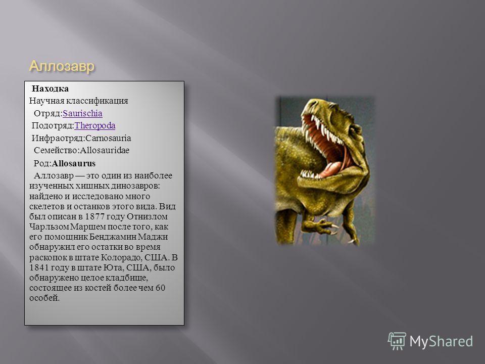 Аллозавр Находка Научная классификация Отряд:Saurischia Saurischia Подотряд:Theropoda Theropoda Инфраотряд:Carnosauria Семейство:Allosauridae Род: Allosaurus Аллозавр это один из наиболее изученных хищных динозавров: найдено и исследовано много скеле