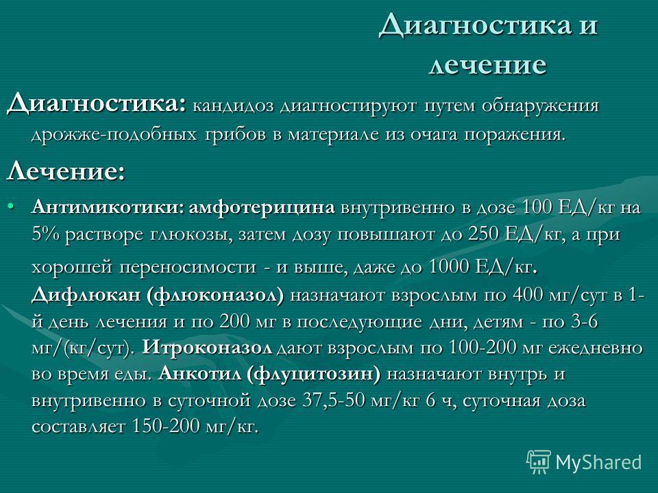 Диагностика и лечение Диагностика: кандидоз диагностируют путем обнаружения дрожже-подобных грибов в материале из очага поражения. Лечение: Антимикотики: амфотерицина внутривенно в дозе 100 ЕД/кг на 5% растворе глюкозы, затем дозу повышают до 250 ЕД/