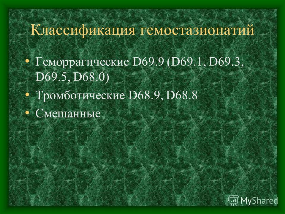 Классификация гемостазиопатий Геморрагические D69.9 (D69.1, D69.3, D69.5, D68.0) Тромботические D68.9, D68.8 Смешанные