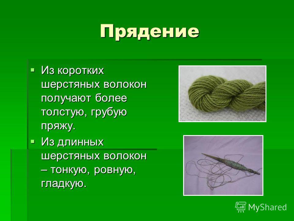 Прядение Из коротких шерстяных волокон получают более толстую, грубую пряжу. Из коротких шерстяных волокон получают более толстую, грубую пряжу. Из длинных шерстяных волокон – тонкую, ровную, гладкую. Из длинных шерстяных волокон – тонкую, ровную, гл