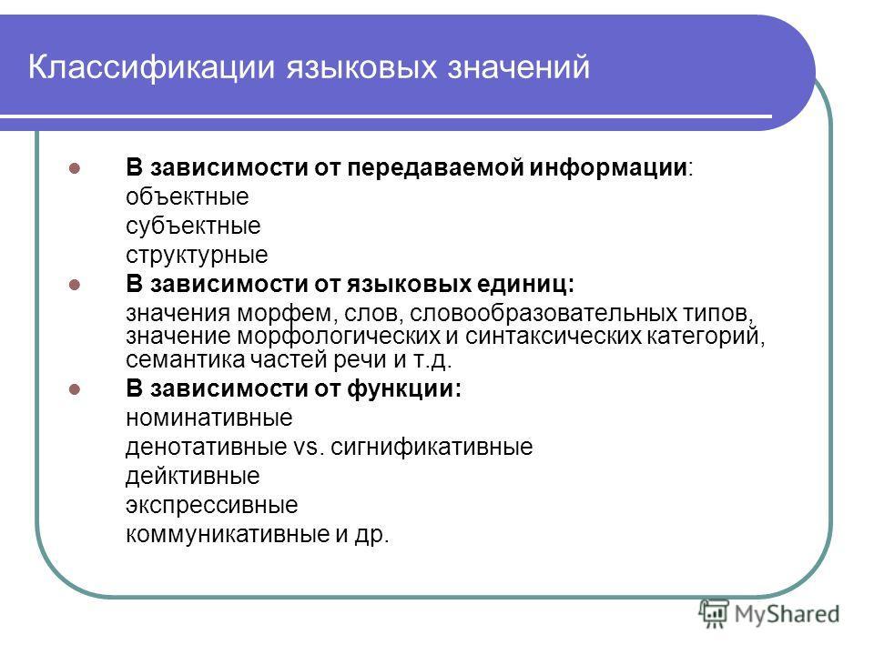 Классификации языковых значений В зависимости от передаваемой информации: объектные субъектные структурные В зависимости от языковых единиц: значения морфем, слов, словообразовательных типов, значение морфологических и синтаксических категорий, семан