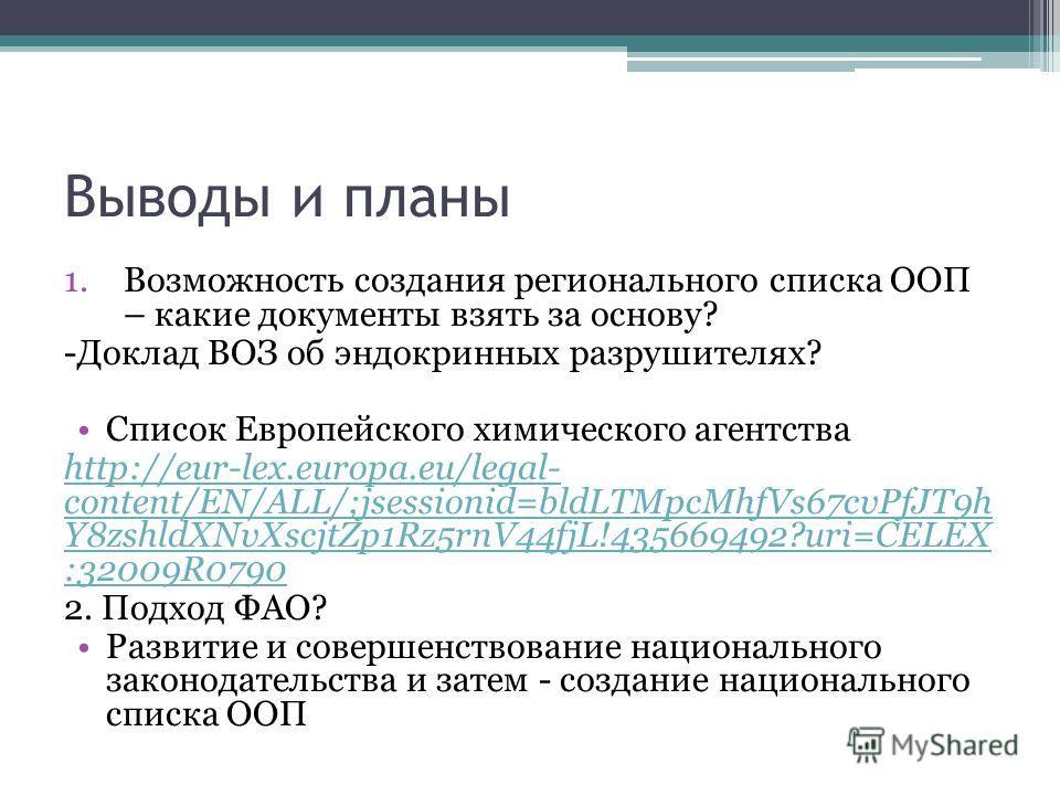 Выводы и планы 1. Возможность создания регионального списка ООП – какие документы взять за основу? -Доклад ВОЗ об эндокринных разрушителях? Список Европейского химического агентства http://eur-lex.europa.eu/legal- content/EN/ALL/;jsessionid=bldLTMpcM