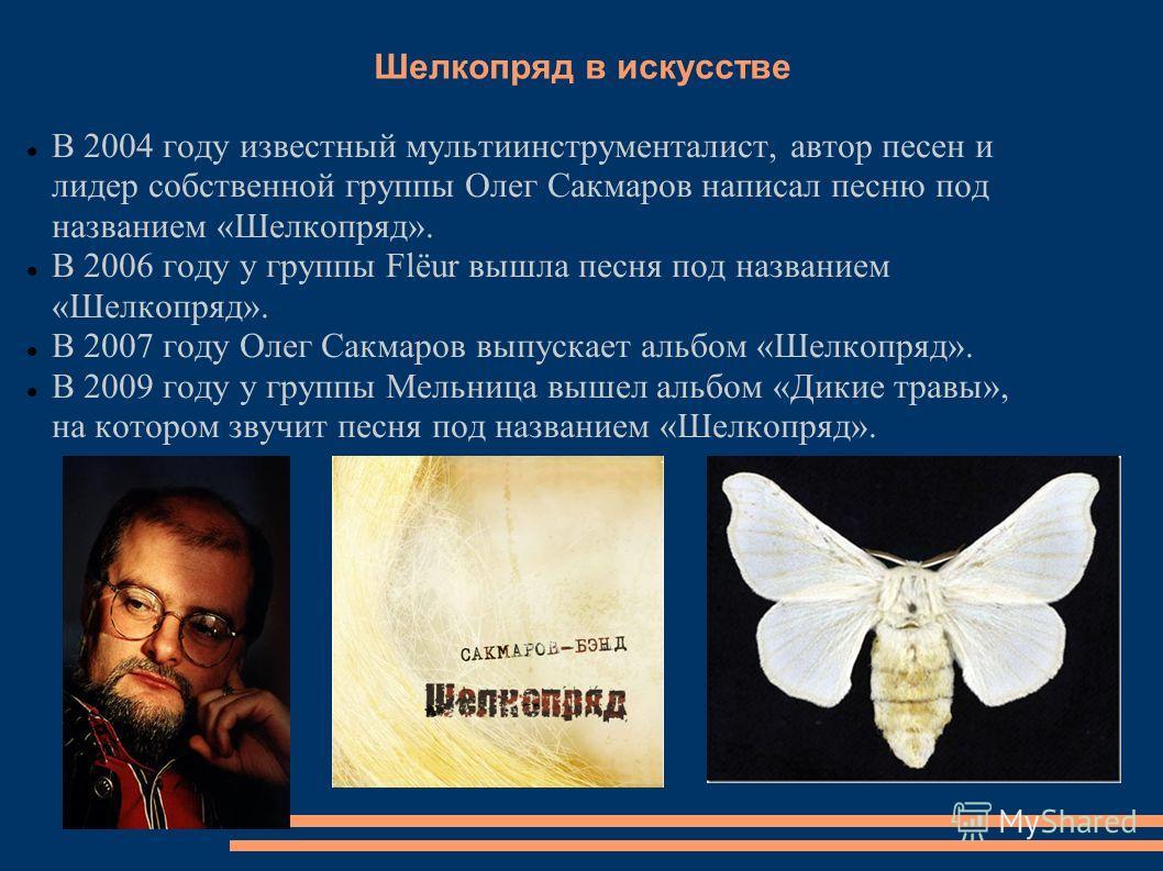Шелкопряд в искусстве В 2004 году известный мультиинструменталист, автор песен и лидер собственной группы Олег Сакмаров написал песню под названием «Шелкопряд». В 2006 году у группы Flëur вышла песня под названием «Шелкопряд». В 2007 году Олег Сакмар