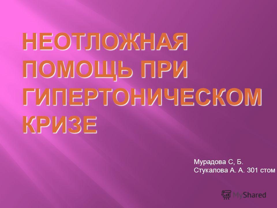НЕОТЛОЖНАЯ ПОМОЩЬ ПРИ ГИПЕРТОНИЧЕСКОМ КРИЗЕ Мурадова С, Б. Стукалова А. А. 301 стом