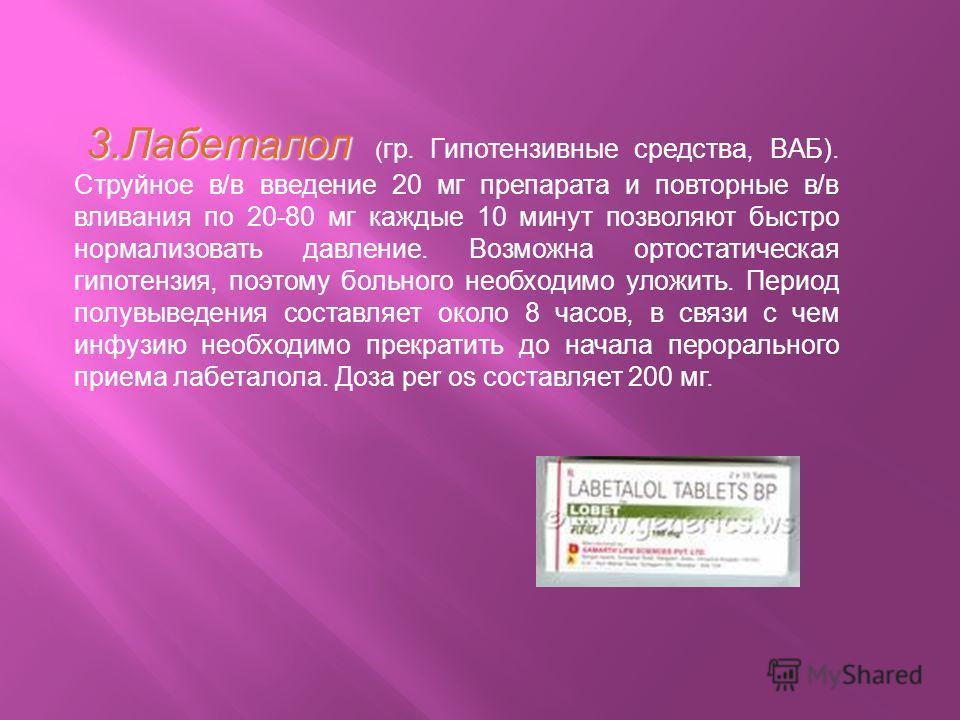3. Лабеталол 3. Лабеталол ( гр. Гипотензивные средства, BАБ). Струйное в/в введение 20 мг препарата и повторные в/в вливания по 20-80 мг каждые 10 минут позволяют быстро нормализовать давление. Возможна ортостатическая гипотензия, поэтому больного не