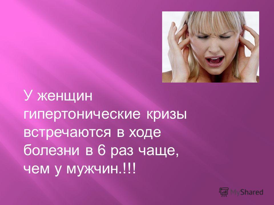 У женщин гипертонические кризы встречаются в ходе болезни в 6 раз чаще, чем у мужчин.!!!