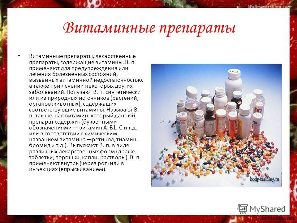 Витаминные препараты Витаминные препараты, лекарственные препараты, содержащие витамины. В. п. применяют для предупреждения или лечения болезненных состояний, вызванных витаминной недостаточностью, а также при лечении некоторых других заболеваний. По