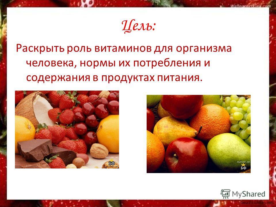 Цель: Раскрыть роль витаминов для организма человека, нормы их потребления и содержания в продуктах питания.