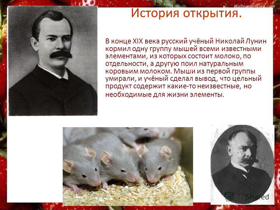 История открытия. В конце XIX века русский учёный Николай Лунин кормил одну группу мышей всеми известными элементами, из которых состоит молоко, по отдельности, а другую поил натуральным коровьим молоком. Мыши из первой группы умирали, и учёный сдела