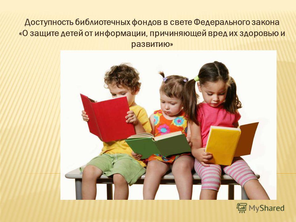 Доступность библиотечных фондов в свете Федерального закона «О защите детей от информации, причиняющей вред их здоровью и развитию»