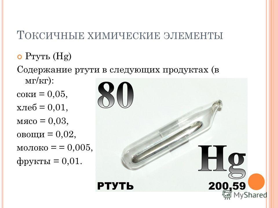 Ртуть (Hg) Содержание ртути в следующих продуктах (в мг/кг): соки = 0,05, хлеб = 0,01, мясо = 0,03, овощи = 0,02, молоко = = 0,005, фрукты = 0,01.