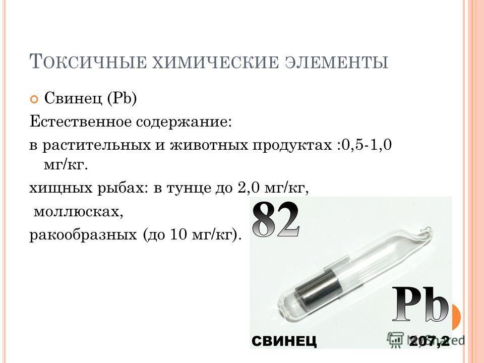 Т ОКСИЧНЫЕ ХИМИЧЕСКИЕ ЭЛЕМЕНТЫ Свинец (Рb) Естественное содержание: в растительных и животных продуктах :0,5-1,0 мг/кг. хищных рыбах: в тунце до 2,0 мг/кг, моллюсках, ракообразных (до 10 мг/кг).