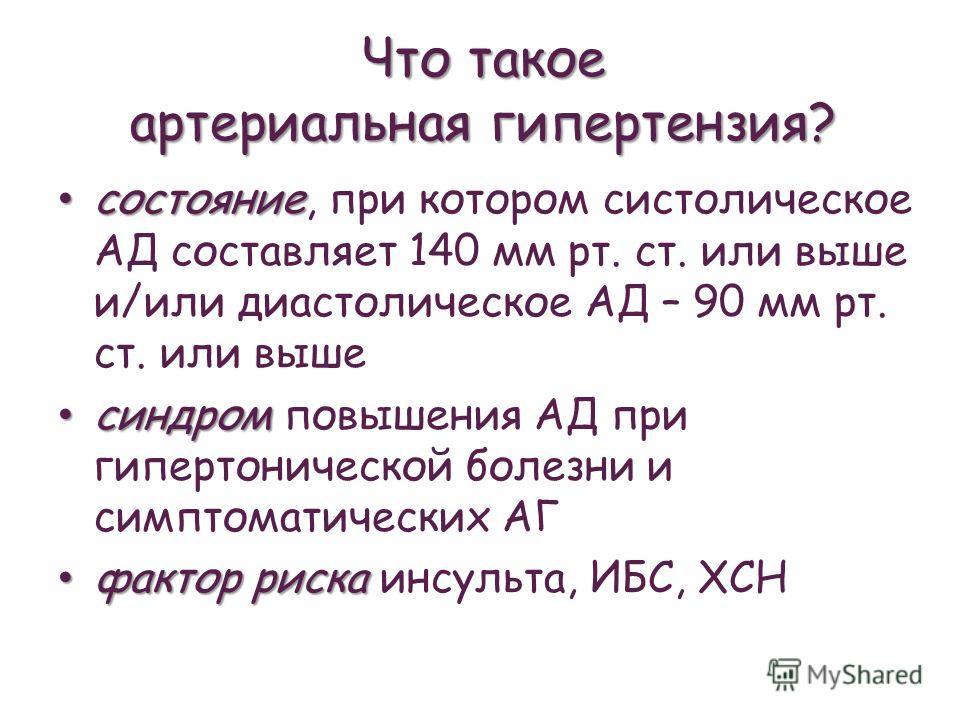 Что такое артериальная гипертензия? состояние состояние, при котором систолическое АД составляет 140 мм рт. ст. или выше и/или диастолическое АД – 90 мм рт. ст. или выше синдром синдром повышения АД при гипертонической болезни и симптоматических АГ ф
