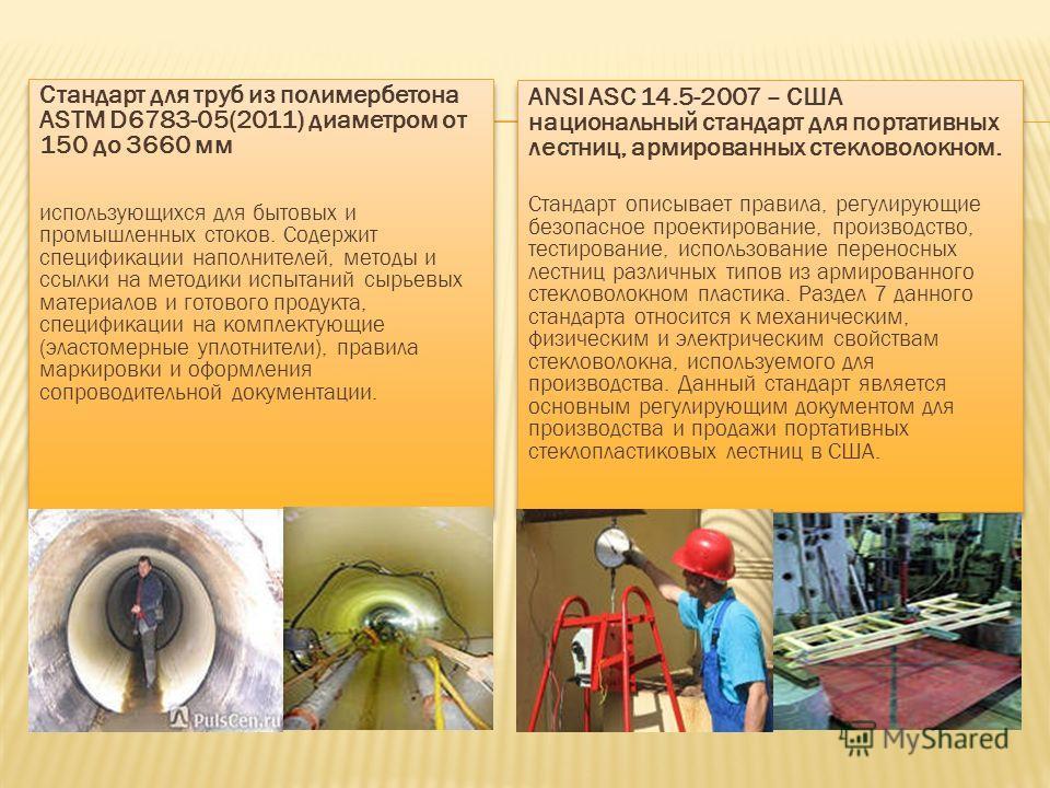 Стандарт для труб из полимербетона ASTM D6783-05(2011) диаметром от 150 до 3660 мм использующихся для бытовых и промышленных стоков. Содержит спецификации наполнителей, методы и ссылки на методики испытаний сырьевых материалов и готового продукта, сп