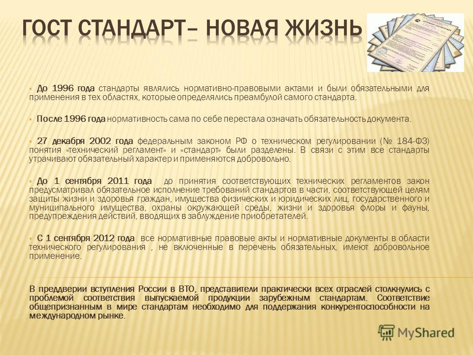До 1996 года стандарты являлись нормативно-правовыми актами и были обязательными для применения в тех областях, которые определялись преамбулой самого стандарта. После 1996 года нормативность сама по себе перестала означать обязательность документа.