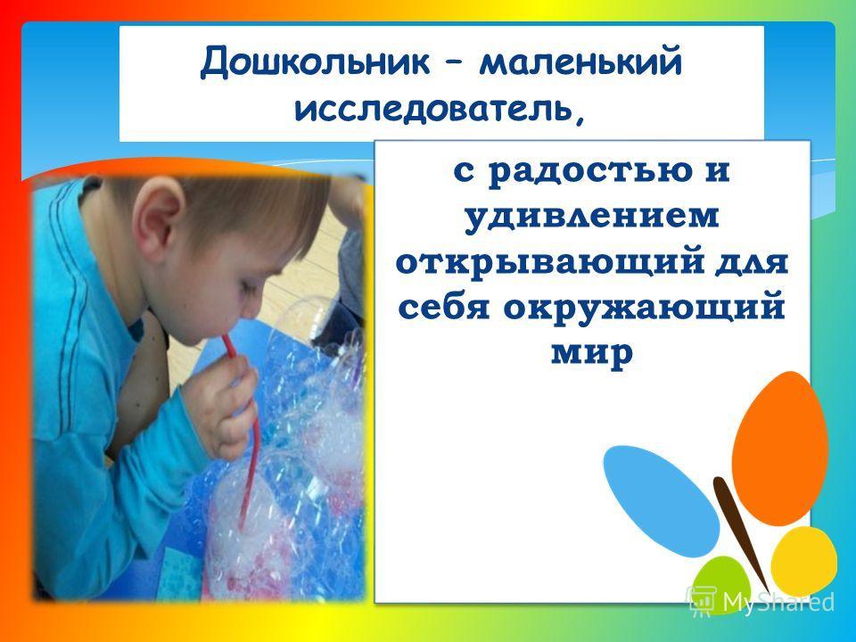 Дошкольник – маленький исследователь, с радостью и удивлением открывающий для себя окружающий мир