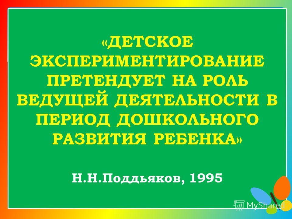 «ДЕТСКОЕ ЭКСПЕРИМЕНТИРОВАНИЕ ПРЕТЕНДУЕТ НА РОЛЬ ВЕДУЩЕЙ ДЕЯТЕЛЬНОСТИ В ПЕРИОД ДОШКОЛЬНОГО РАЗВИТИЯ РЕБЕНКА» Н.Н.Поддьяков, 1995