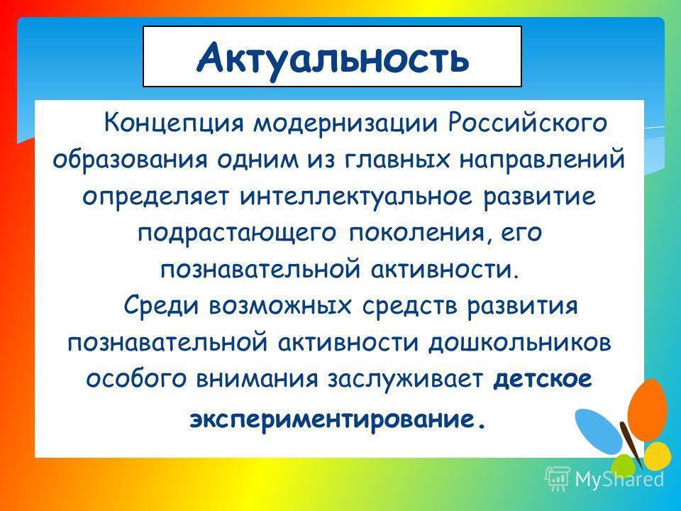 Актуальность Концепция модернизации Российского образования одним из главных направлений определяет интеллектуальное развитие подрастающего поколения, его познавательной активности. Среди возможных средств развития познавательной активности дошкольни