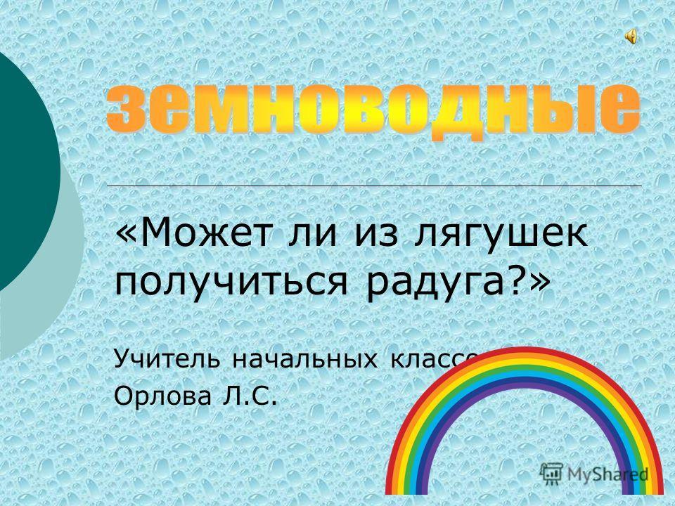 «Может ли из лягушек получиться радуга?» Учитель начальных классов Орлова Л.С.