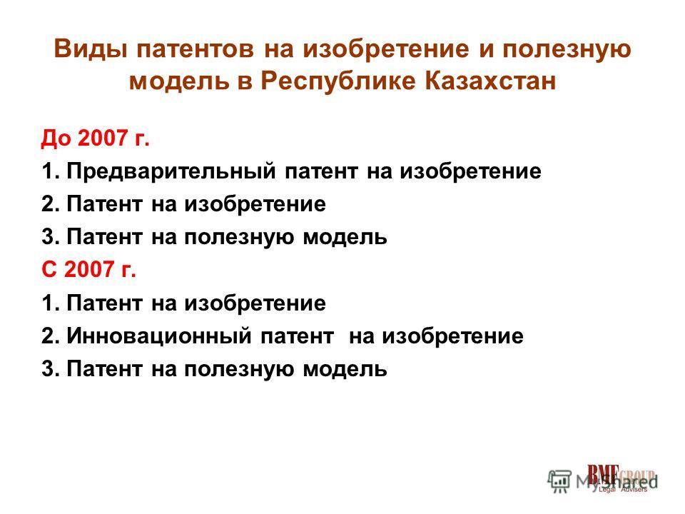 Виды патентов на изобретение и полезную модель в Республике Казахстан До 2007 г. 1. Предварительный патент на изобретение 2. Патент на изобретение 3. Патент на полезную модель С 2007 г. 1. Патент на изобретение 2. Инновационный патент на изобретение
