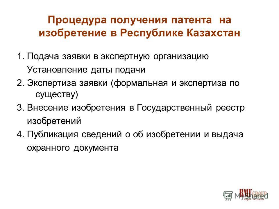Процедура получения патента на изобретение в Республике Казахстан 1. Подача заявки в экспертную организацию Установление даты подачи 2. Экспертиза заявки (формальная и экспертиза по существу) 3. Внесение изобретения в Государственный реестр изобретен